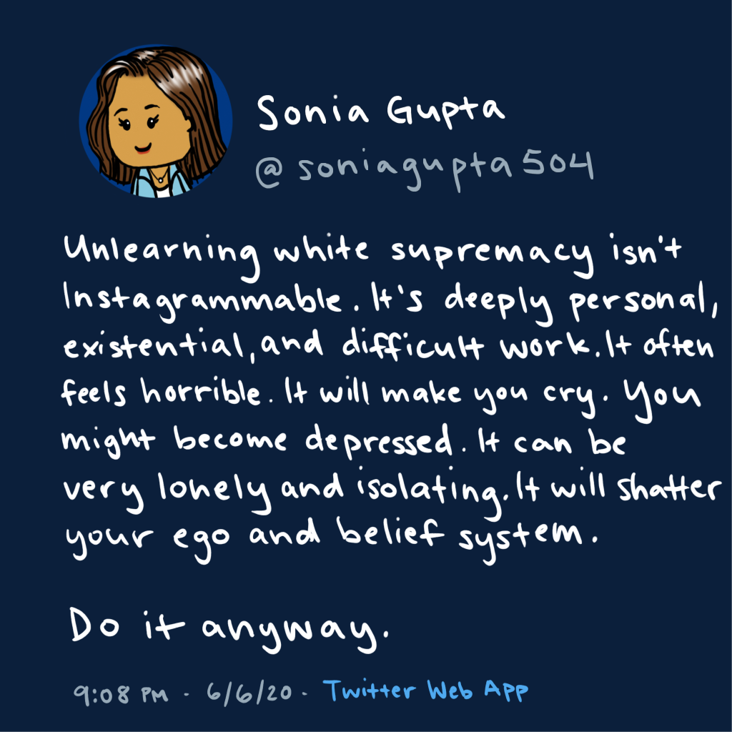 Cartoon of a Twitter post by Sonia Gupta saying that unlearning white supremacy is difficult work, that it will make you feel depressed and shatter your ego and belief system, but do it anyway.